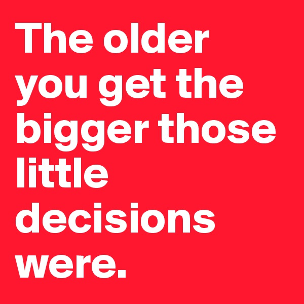 The older you get the bigger those little decisions were.
