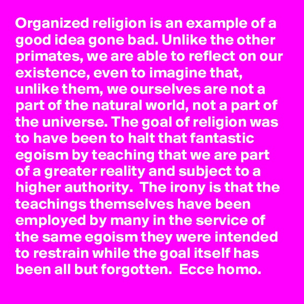Organized religion is an example of a good idea gone bad. Unlike the other primates, we are able to reflect on our existence, even to imagine that, unlike them, we ourselves are not a part of the natural world, not a part of the universe. The goal of religion was to have been to halt that fantastic egoism by teaching that we are part of a greater reality and subject to a higher authority.  The irony is that the teachings themselves have been employed by many in the service of the same egoism they were intended to restrain while the goal itself has been all but forgotten.  Ecce homo.