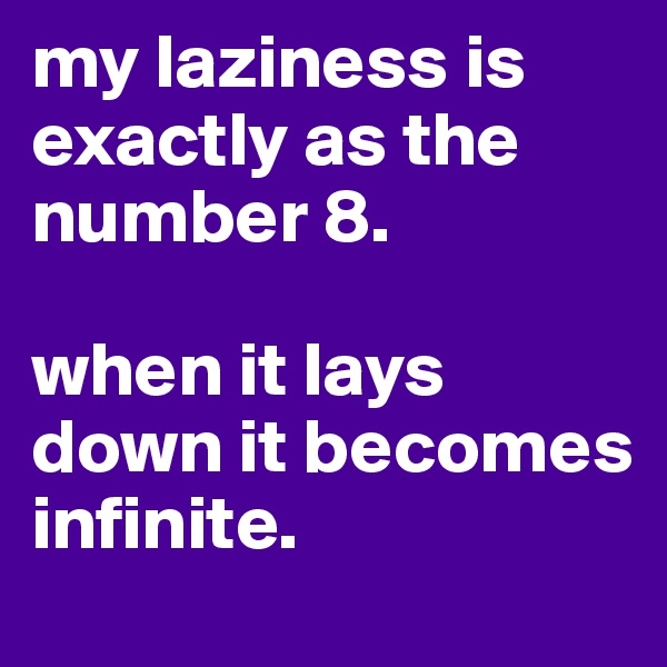 my laziness is exactly as the number 8.  when it lays down it becomes infinite.