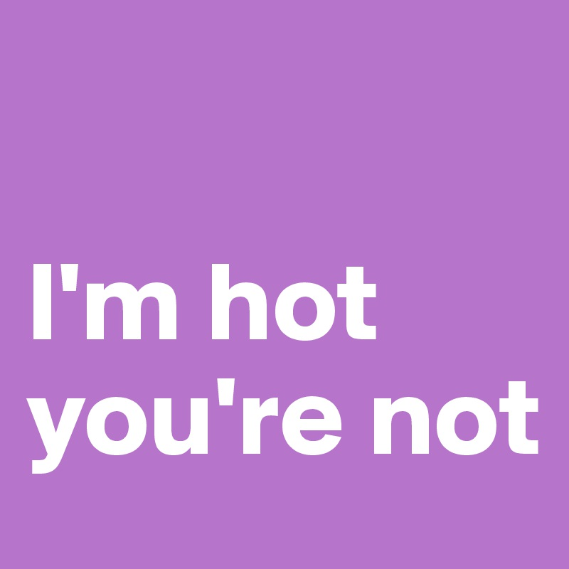 I'm hot you're not