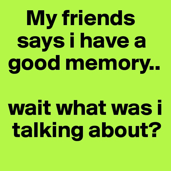 My friends    says i have a good memory..  wait what was i    talking about?