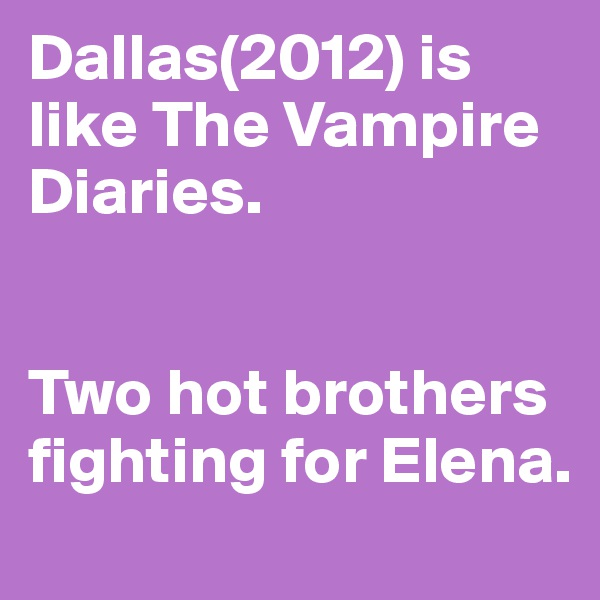 Dallas(2012) is like The Vampire Diaries.   Two hot brothers fighting for Elena.