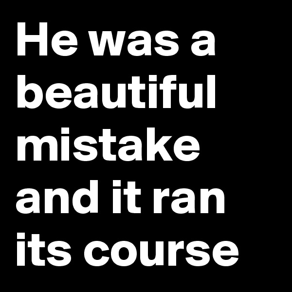 He was a beautiful mistake and it ran its course