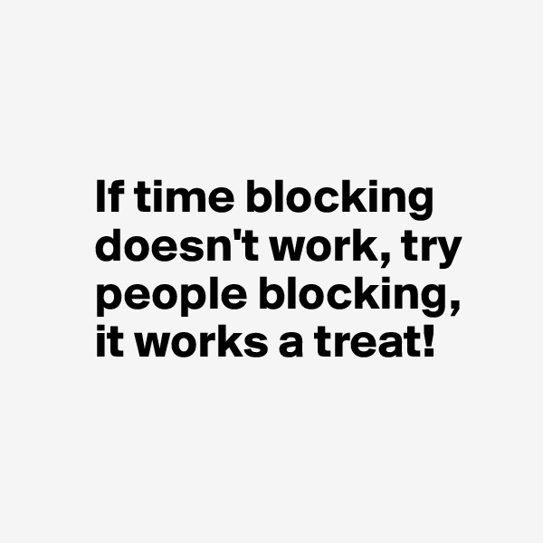 If time blocking         doesn't work, try         people blocking,        it works a treat!