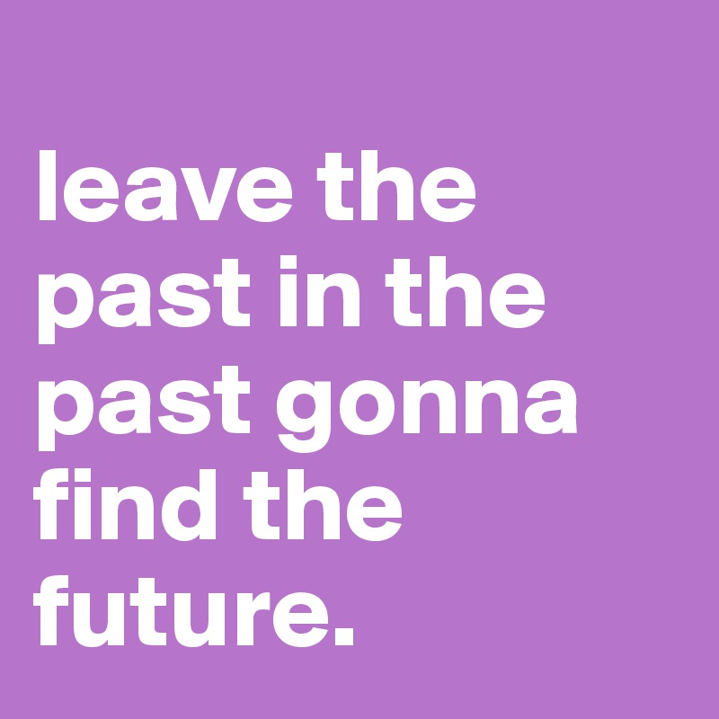leave the past in the past
