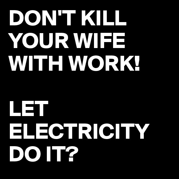 DON'T KILL YOUR WIFE WITH WORK!  LET ELECTRICITY DO IT?