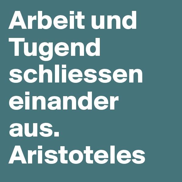 Arbeit und Tugend schliessen einander aus. Aristoteles
