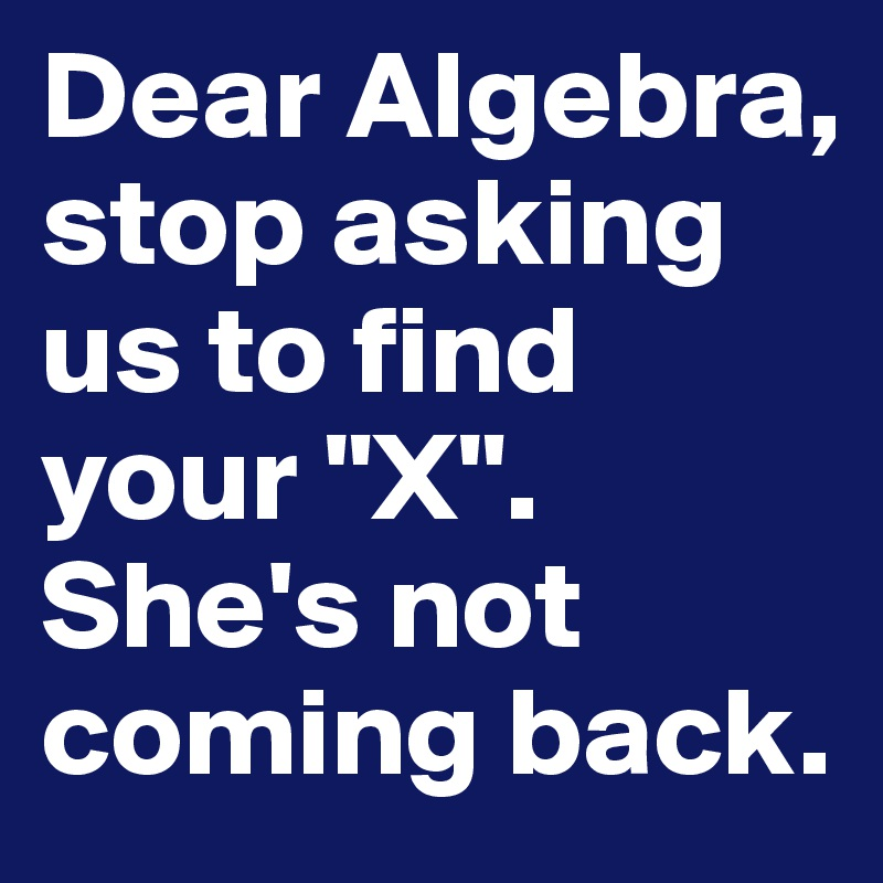 """Dear Algebra, stop asking us to find your """"X"""".  She's not coming back."""