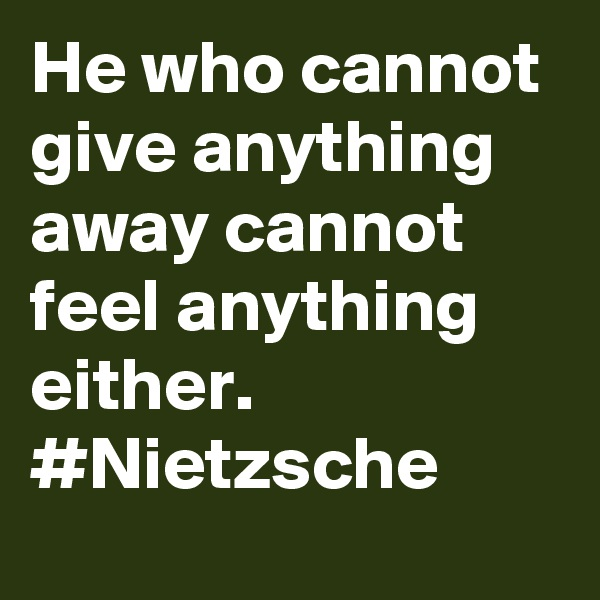 He who cannot give anything away cannot feel anything either. #Nietzsche
