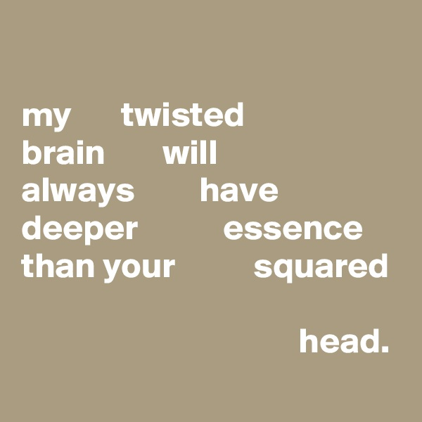 my       twisted brain        will always         have deeper            essence than your           squared                                         head.