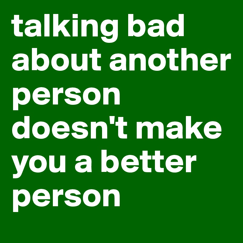 talking bad about another person doesn't make you a better person