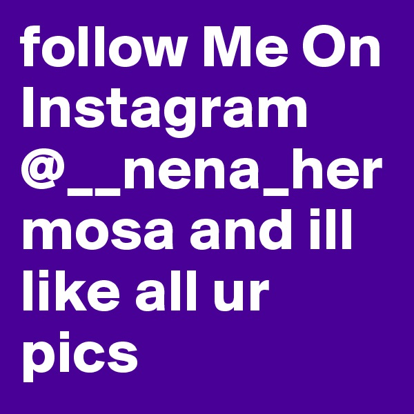 follow Me On Instagram @__nena_hermosa and ill like all ur pics