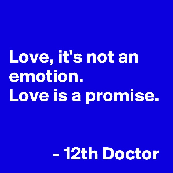 Love, it's not an emotion. Love is a promise.               - 12th Doctor