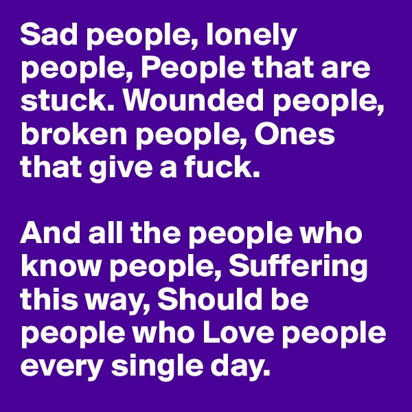 Sad people, lonely people, People that are stuck. Wounded people, broken people, Ones that give a fuck.   And all the people who know people, Suffering this way, Should be people who Love people every single day.
