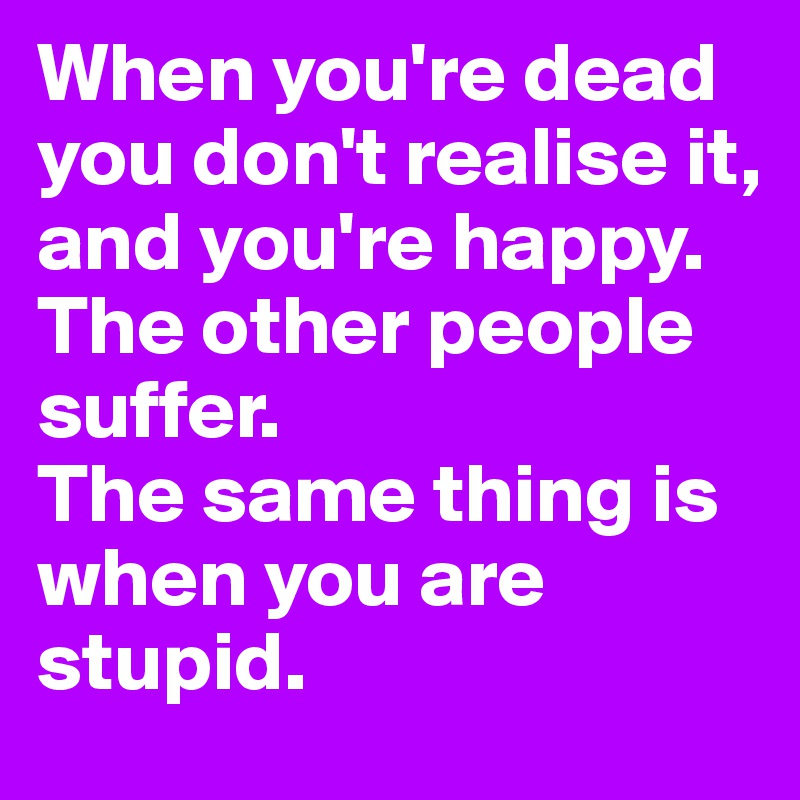When you're dead you don't realise it, and you're happy. The other people suffer.  The same thing is when you are stupid.
