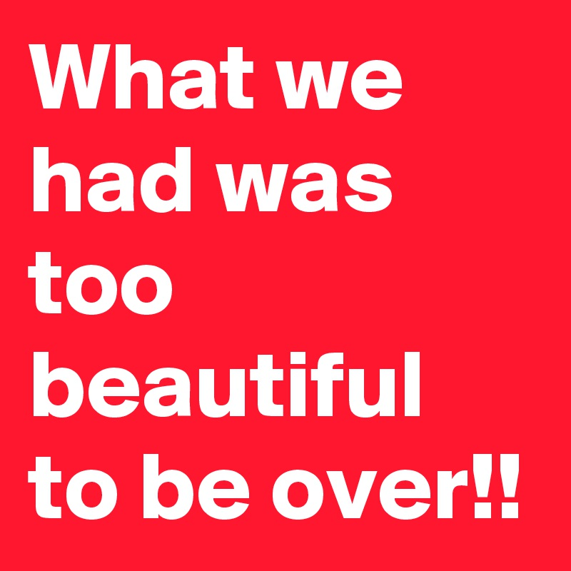 What we had was too beautiful to be over!!
