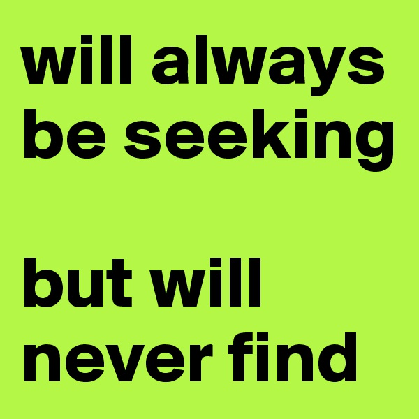 will always be seeking  but will never find