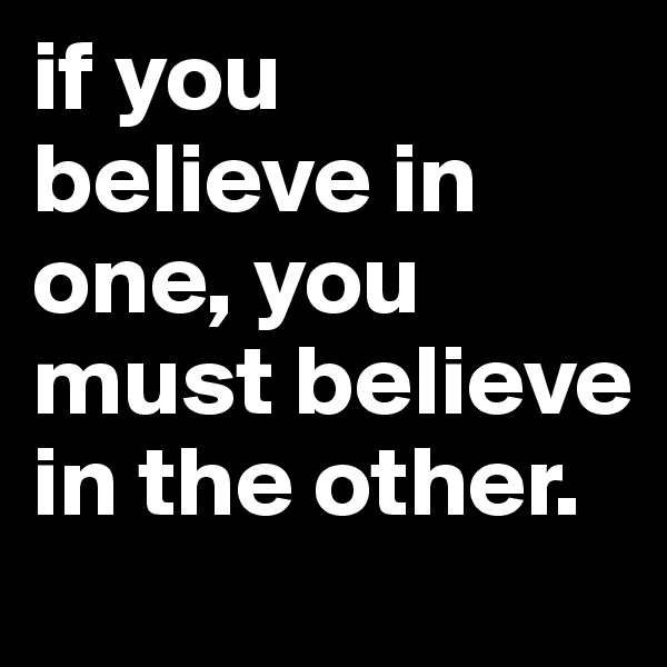 if you believe in one, you must believe in the other.
