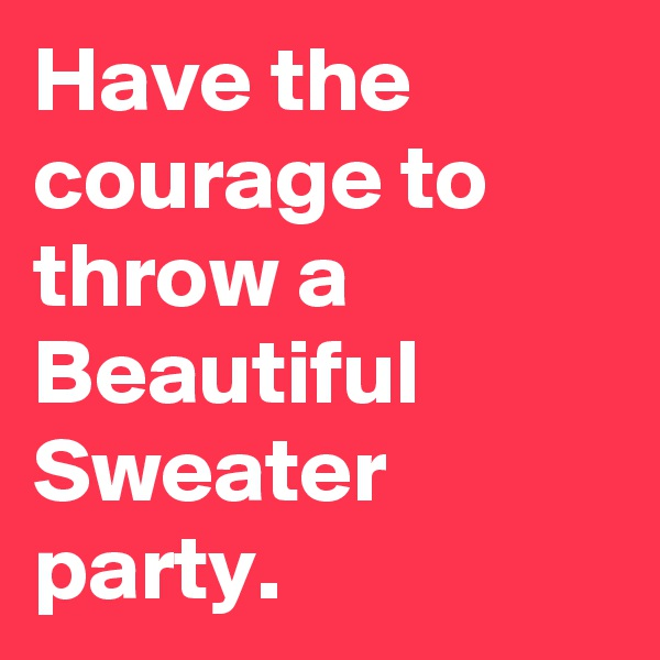 Have the courage to throw a Beautiful Sweater party.