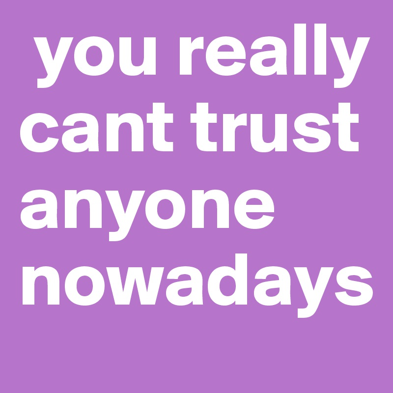 You Really Cant Trust Anyone Nowadays Post By Tiffyxo13 On Boldomatic