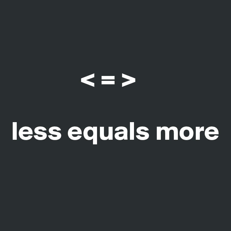 < = >  less equals more