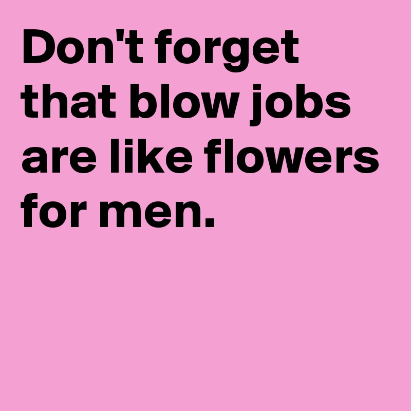 Don't forget that blow jobs are like flowers for men  - Post