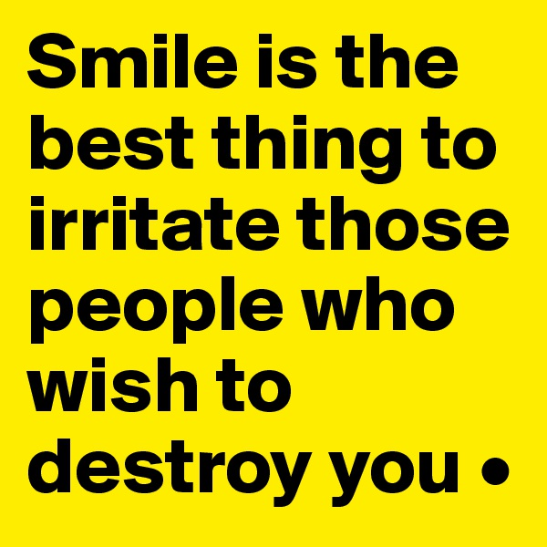 Smile is the best thing to irritate those people who wish to destroy you •