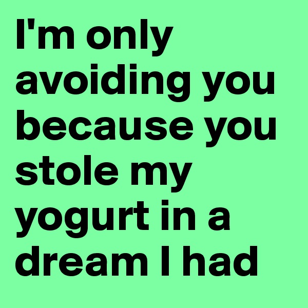 I'm only avoiding you because you stole my yogurt in a dream I had