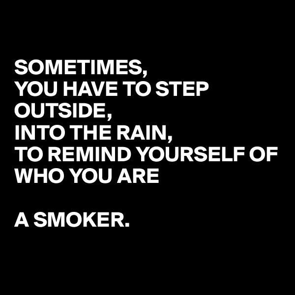 SOMETIMES, YOU HAVE TO STEP OUTSIDE,  INTO THE RAIN,  TO REMIND YOURSELF OF WHO YOU ARE  A SMOKER.