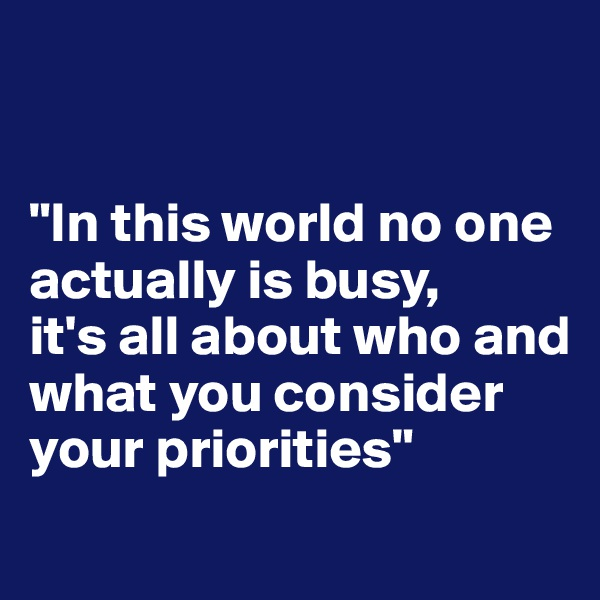 """""""In this world no one actually is busy,  it's all about who and what you consider your priorities"""""""