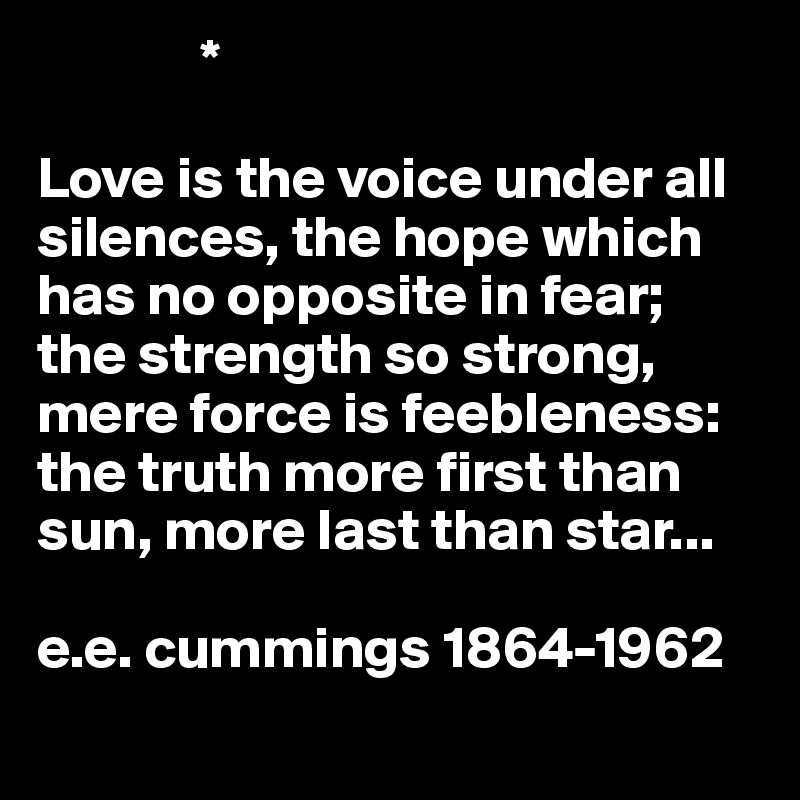 *     Love is the voice under all silences, the hope which has no opposite in fear; the strength so strong, mere force is feebleness: the truth more first than sun, more last than star...  e.e. cummings 1864-1962