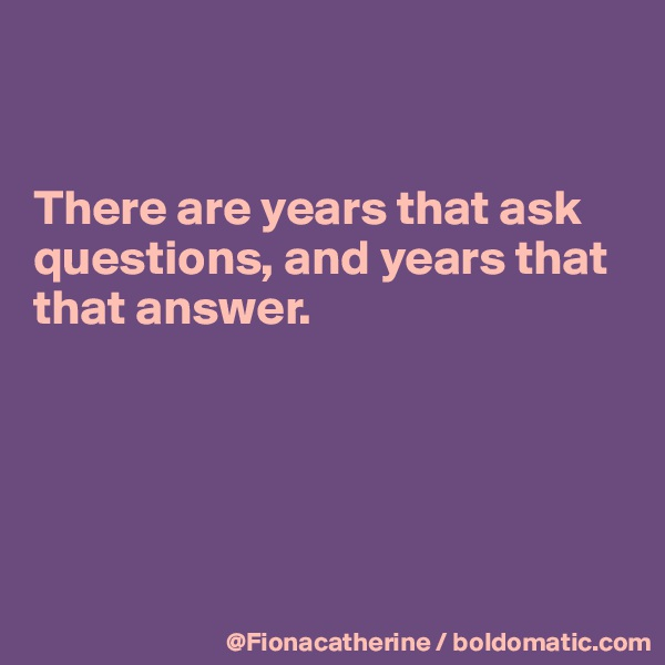 There are years that ask  questions, and years that that answer.