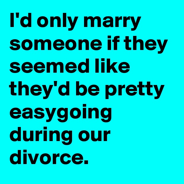 I'd only marry someone if they seemed like they'd be pretty easygoing during our divorce.