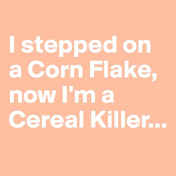 I stepped on a Corn Flake, now I'm a Cereal Killer...