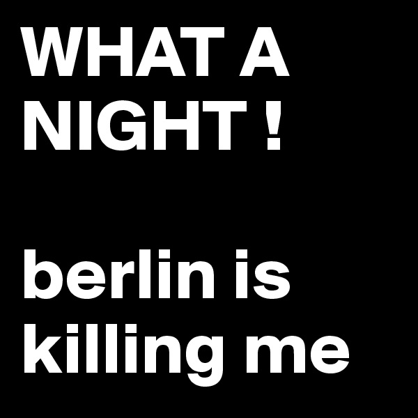 WHAT A NIGHT !  berlin is killing me