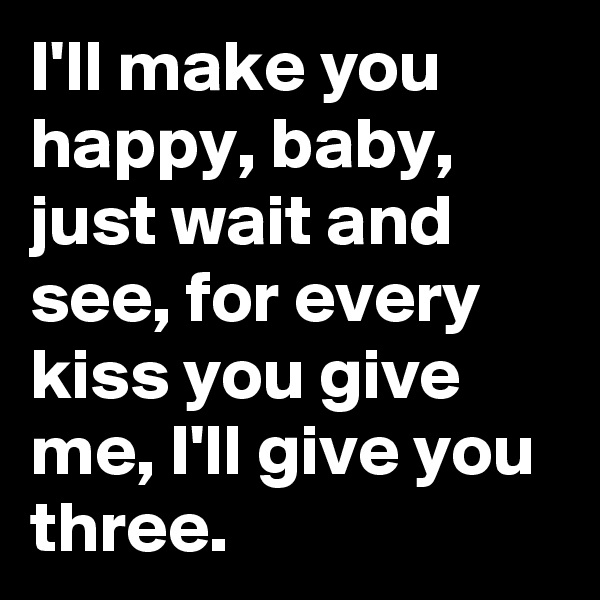 I'll make you happy, baby, just wait and see, for every kiss you give me, I'll give you three.