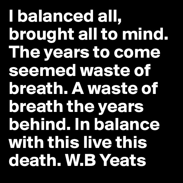 I balanced all, brought all to mind. The years to come seemed waste of breath. A waste of breath the years behind. In balance with this live this death. W.B Yeats