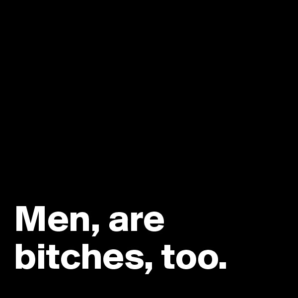 Men, are bitches, too.