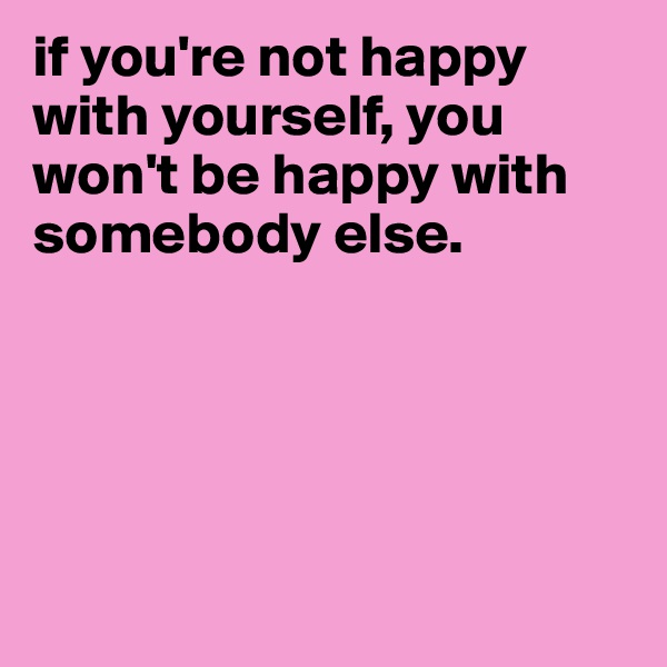 if you're not happy with yourself, you won't be happy with somebody else.