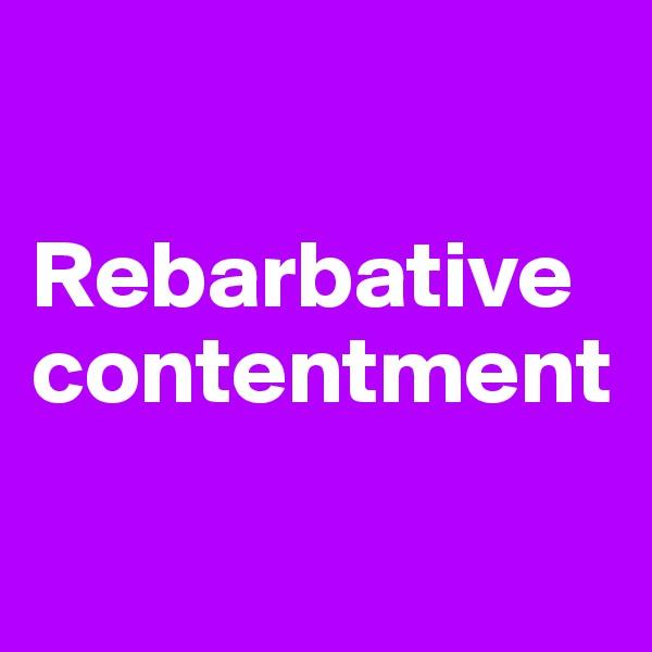 Rebarbative contentment