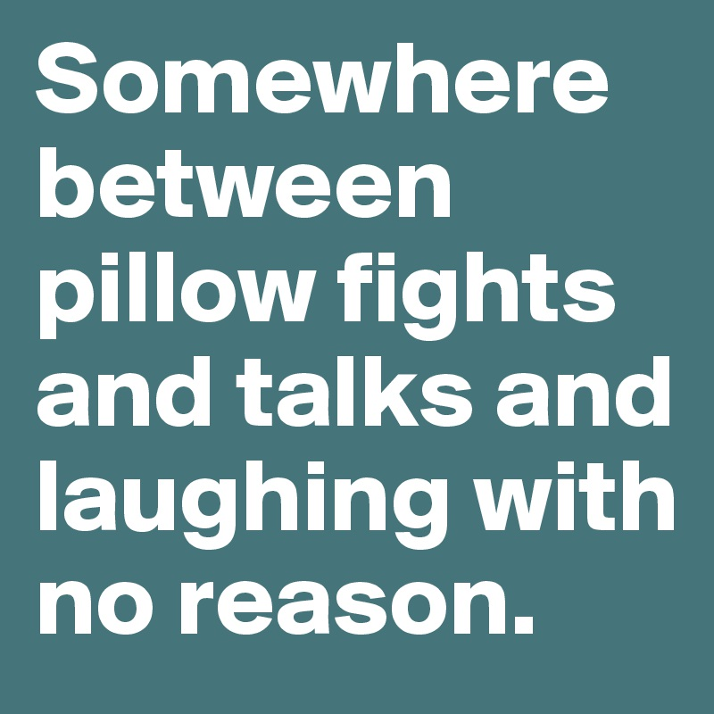 Somewhere between pillow fights and talks and laughing with no reason.