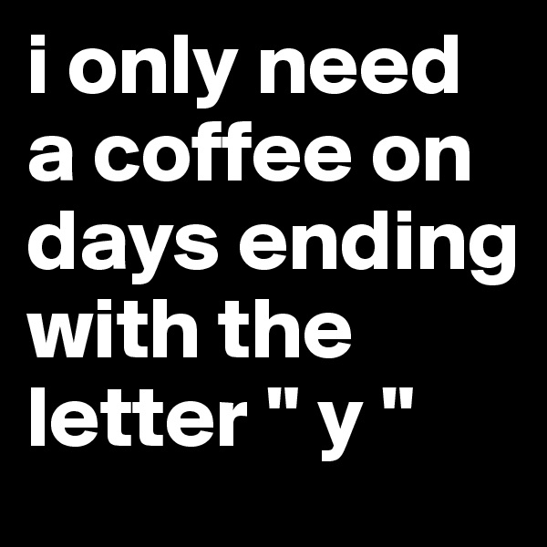 """i only need a coffee on days ending with the letter """" y """""""