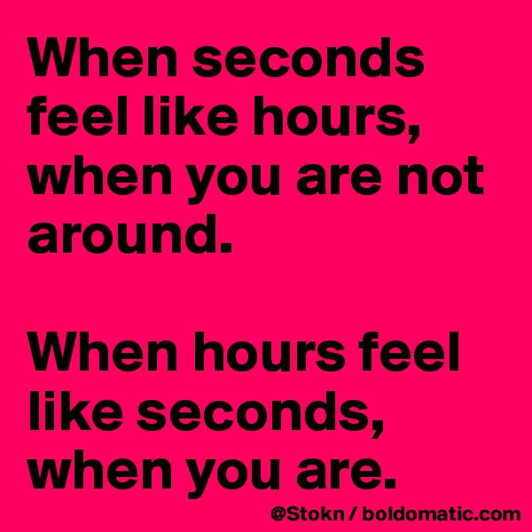 When seconds feel like hours, when you are not around.  When hours feel like seconds, when you are.