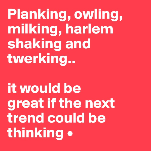 Planking, owling, milking, harlem shaking and twerking..  it would be great if the next trend could be thinking •