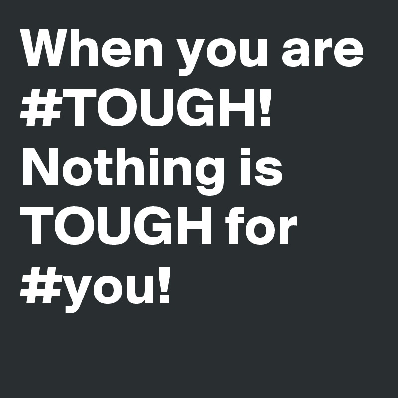 When you are #TOUGH! Nothing is TOUGH for #you!