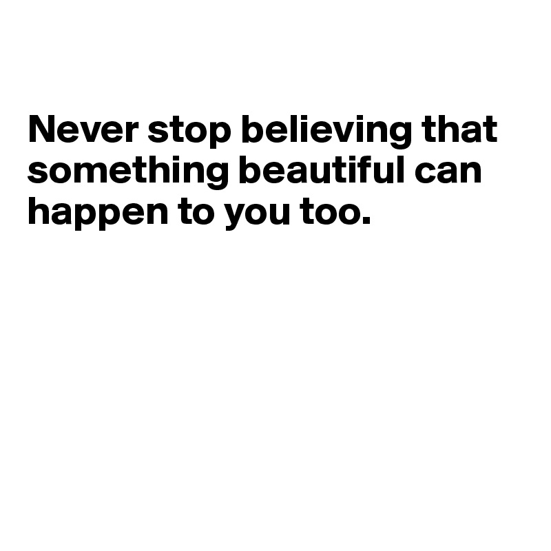Never stop believing that something beautiful can happen to you too.