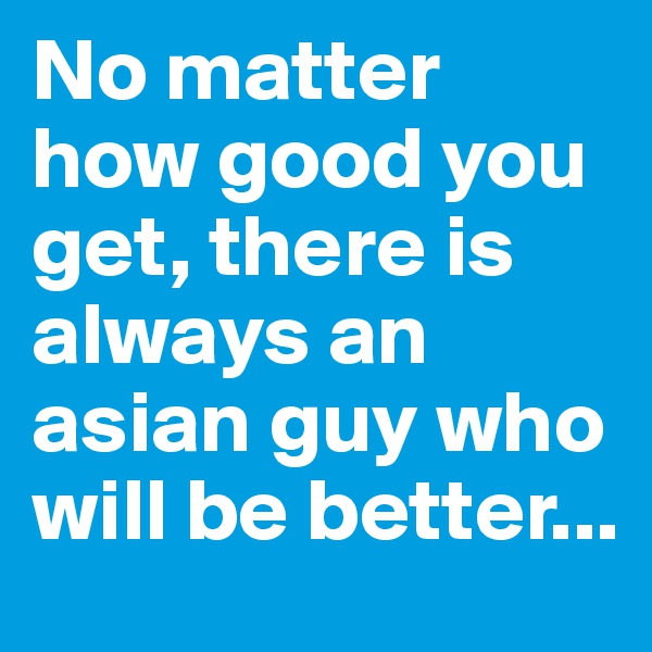 No matter how good you get, there is always an asian guy who will be better...