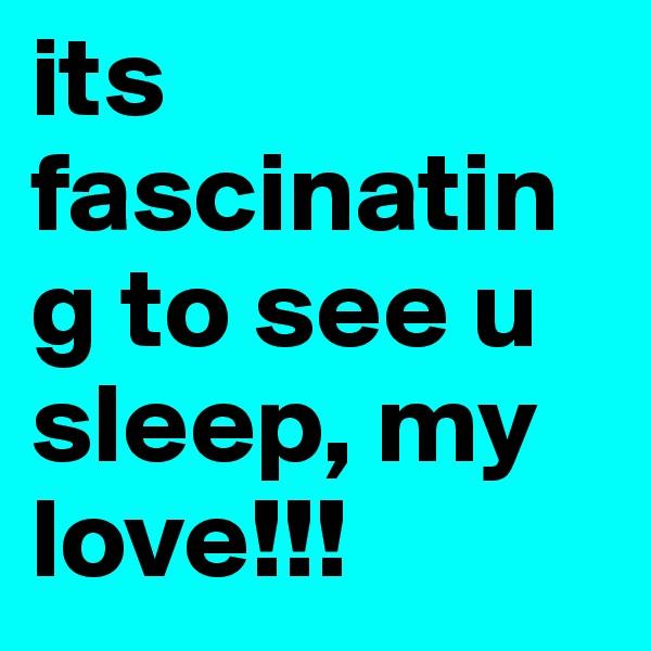 its fascinating to see u sleep, my love!!!
