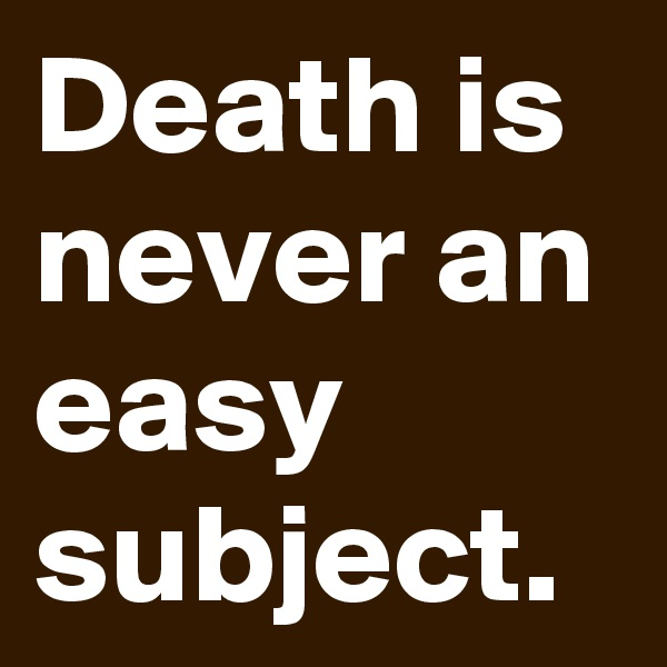 Death is never an easy subject.