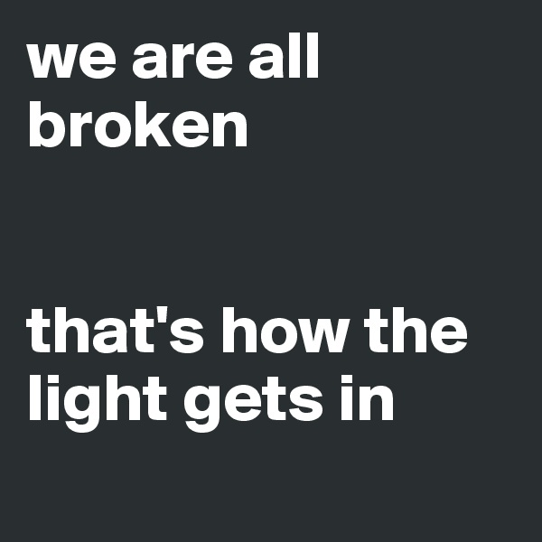 we are all broken   that's how the light gets in